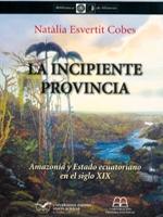 La incipiente provincia. Amazonía y Estado ecuatoriano en el siglo XIX