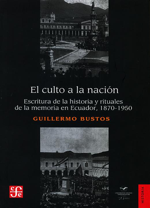 El culto a la nación: Escritura de la historia y rituales de la memoria en Ecuador, 1870-1950