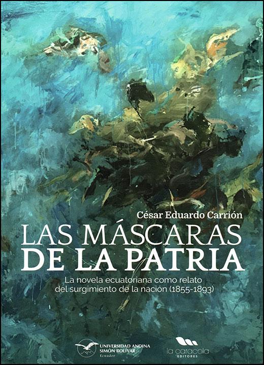 Las máscaras de la patria. La novela ecuatoriana como relato del surgimiento de la nación (1855-1893)